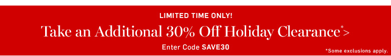 Take an additional 30% Holiday Clearance* >