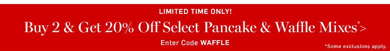 Buy 2 & get 20% off select pancake & waffle mixes* >