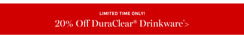 20% off DuraClear Drinkware* >