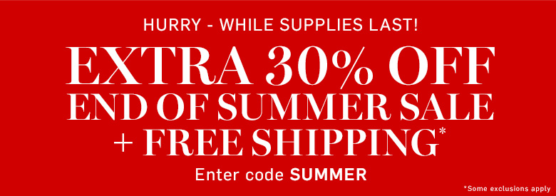 Extra 30% off End of Summer Sale* + Free Shiping