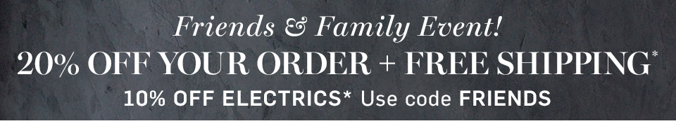 20% off Friends & Family Event!* with code FRIENDS