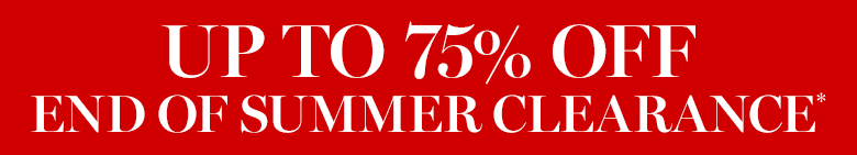 Up to 75% Off End of Summer Clearance*