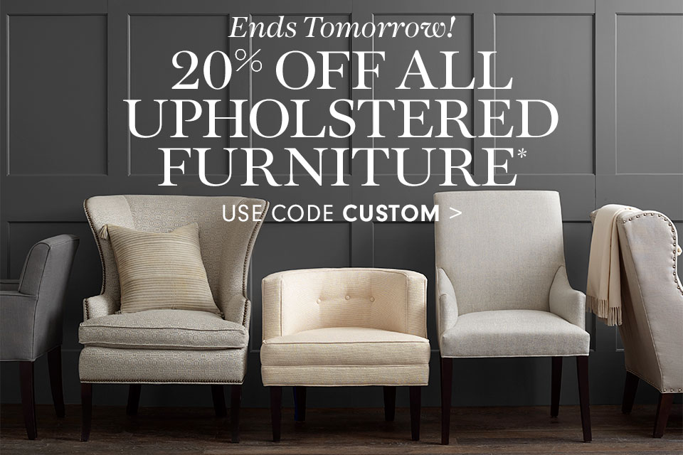 20% Off All Custom Upholstered Furniture* use code CUSTOM >