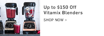 Up to $150 Off Vitamix Blenders >