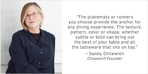 """The placemats or runners you choose to place on top of your table provide the anchor for any dining experience. The texture, pattern, color or shape you use, whether subtle or bold can bring out the best of your table surface and all the tableware that sits on top."" – Sandy Chilewich, Chilewich Founder"