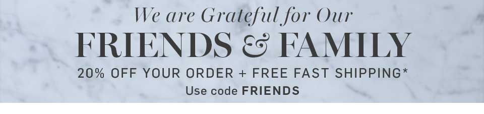 Friends & Family 20% Off Your Order* + Free Fast Shipping Use Code FRIENDS