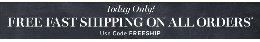 Free Fast Shipping On Your Entire Order* Enter code FREESHIP