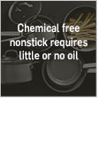 Chemical free nonstick requires little or no oil